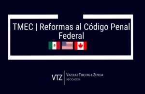 TMEC Reformas al Código Penal Federal
